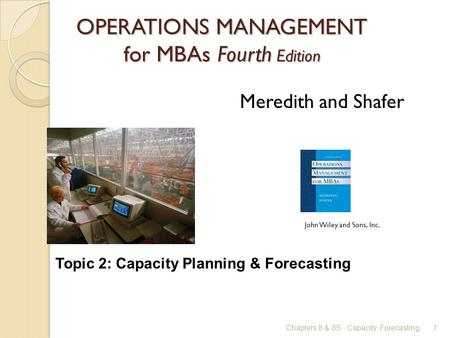 OPERATIONS MANAGEMENT for MBAs Fourth Edition 1 Meredith and Shafer John Wiley and Sons, Inc. Chapters 8 & 8S : Capacity, Forecasting Topic 2: Capacity.