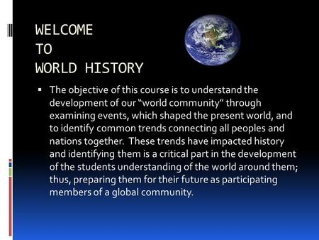 "WELCOME TO WORLD HISTORY  The objective of this course is to understand the development of our ""world community"" through examining events, which shaped."
