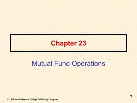 1 Chapter 23 Mutual Fund Operations © 2001 South-Western College Publishing Company.