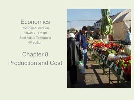 Economics Combined Version Edwin G. Dolan Best Value Textbooks 4 th edition Chapter 8 Production and Cost.