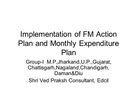 Implementation of FM Action Plan and Monthly Expenditure Plan Group-I M.P,Jharkand,U.P.,Gujarat, Chattisgarh,Nagaland,Chandigarh, Daman&Diu Shri Ved Praksh.