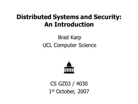 Distributed Systems and Security: An Introduction Brad Karp UCL Computer Science CS GZ03 / 4030 1 st October, 2007.