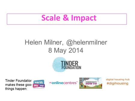 Scale & Impact Helen 8 May 2014 Tinder Foundation makes these good things happen: