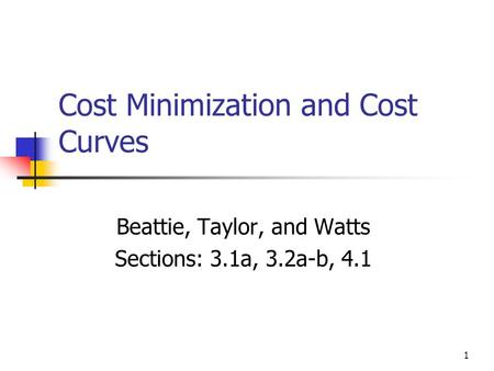 1 Cost Minimization and Cost Curves Beattie, Taylor, and Watts Sections: 3.1a, 3.2a-b, 4.1.