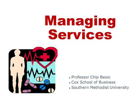 Managing Services ● Professor Chip Besio ● Cox School of Business ● Southern Methodist University.
