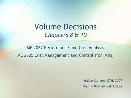 Volume Decisions Chapters 8 & 10 ME 2027 Performance and Cost Analysis ME 2605 Cost Management and Control (for IMIM) Håkan Kullvén, KTH, 2007