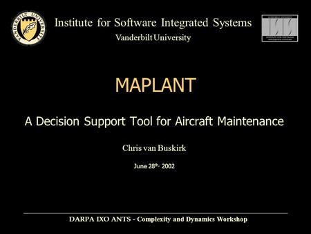 Institute for Software Integrated Systems Vanderbilt University MAPLANT A Decision Support Tool for Aircraft Maintenance Chris van Buskirk June 28 th,