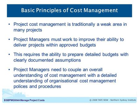 BSBPMG504A Manage Project Costs Basic Principles of Cost Management Project cost management is traditionally a weak area in many projects Project Managers.