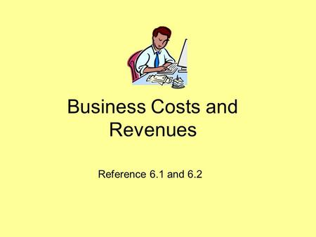 Business Costs and Revenues Reference 6.1 and 6.2.