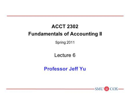 ACCT 2302 Fundamentals of Accounting II Spring 2011 Lecture 6 Professor Jeff Yu.