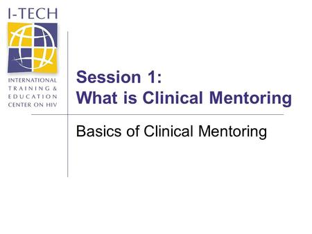 Session 1: What is Clinical Mentoring Basics of Clinical Mentoring.