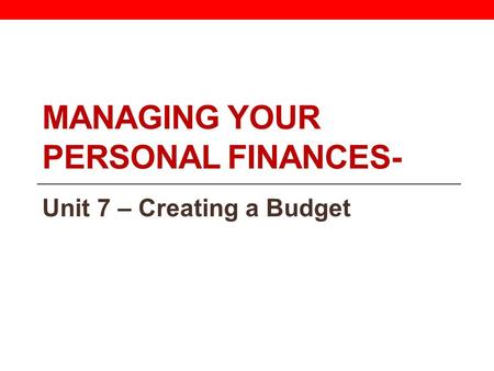 MANAGING YOUR PERSONAL FINANCES- Unit 7 – Creating a Budget.