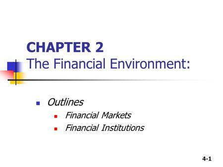 4-1 CHAPTER 2 The Financial Environment: Outlines Financial Markets Financial Institutions.