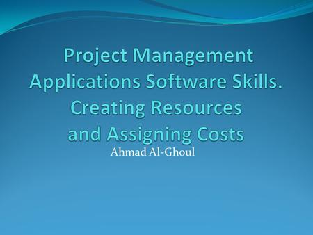 Ahmad Al-Ghoul. Learning Objectives Understanding Resources. Describe How Project uses resource information to affect the schedule. Discuss How Project.