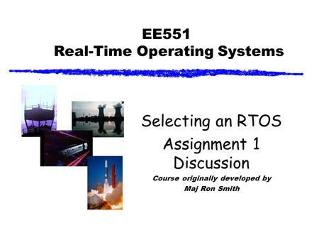 EE551 Real-Time Operating Systems Selecting an RTOS Assignment 1 Discussion Course originally developed by Maj Ron Smith.