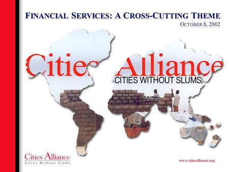 Www.citiesalliance.org F INANCIAL S ERVICES : A C ROSS -C UTTING T HEME O CTOBER 8, 2002.