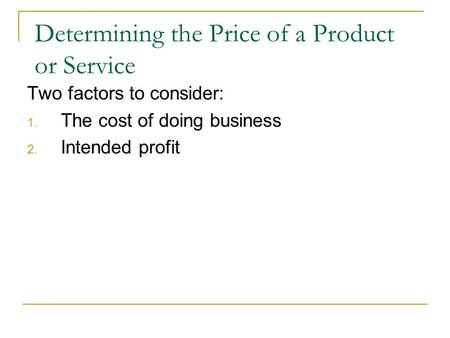 Determining the Price of a Product or Service Two factors to consider: 1. The cost of doing business 2. Intended profit.