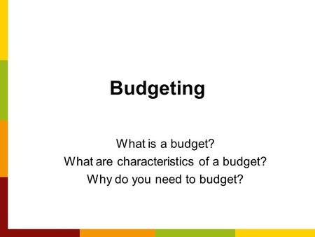 Budgeting What is a budget? What are characteristics of a budget? Why do you need to budget?