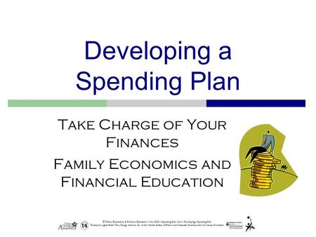 © Family Economics & Financial Education – May 2005 – Spending Plan Unit – Developing a Spending Plan Funded by a grant from Take Charge America, Inc.