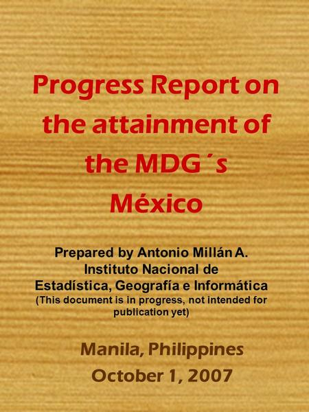 Progress Report on the attainment of the MDG´s México Manila, Philippines October 1, 2007 Prepared by Antonio Millán A. Instituto Nacional de Estadística,