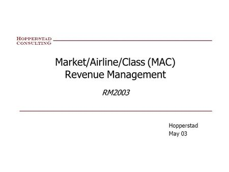 H oppersta d C onsultin g Market/Airline/Class (MAC) Revenue Management RM2003 Hopperstad May 03.