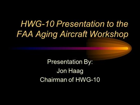 HWG-10 Presentation to the FAA Aging Aircraft Workshop Presentation By: Jon Haag Chairman of HWG-10.