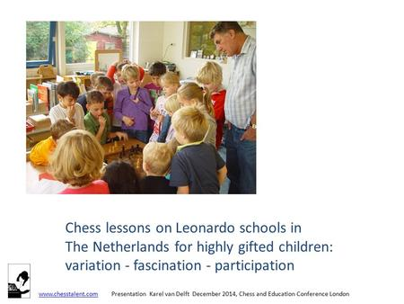 Chess lessons on Leonardo schools in The Netherlands for highly gifted children: variation - fascination - participation www.chesstalent.com Presentation.