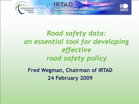 Road safety data: an essential tool for developing effective road safety policy Fred Wegman, Chairman of IRTAD 24 February 2009.