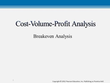 Copyright © 2012 Pearson Education, Inc. Publishing as Prentice Hall. 1 Breakeven Analysis.