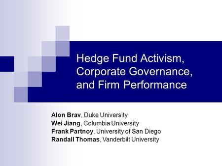 Hedge Fund Activism, Corporate Governance, and Firm Performance Alon Brav, Duke University Wei Jiang, Columbia University Frank Partnoy, University of.