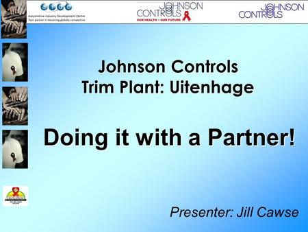 Johnson Controls Trim Plant: Uitenhage Presenter: Jill Cawse Doing it with a Partner!