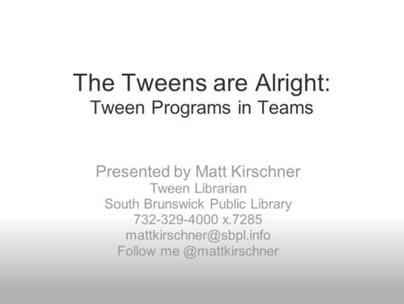The Tweens are Alright: Tween Programs in Teams Presented by Matt Kirschner Tween Librarian South Brunswick Public Library 732-329-4000 x.7285