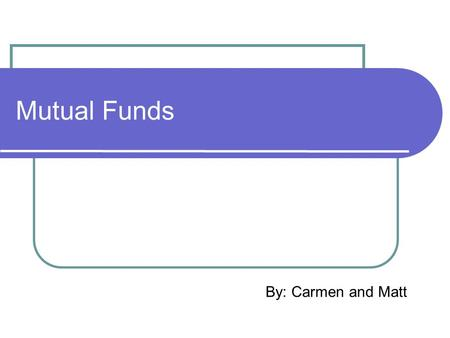 Mutual Funds By: Carmen and Matt. What are they? A collections of stocks, bonds, or individual securities that are managed according to a specific objective.