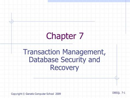 DBSQL 7-1 Copyright © Genetic Computer School 2009 Chapter 7 Transaction Management, Database Security and Recovery.