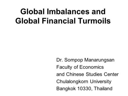 Global Imbalances and Global Financial Turmoils Dr. Sompop Manarungsan Faculty of Economics and Chinese Studies Center Chulalongkorn University Bangkok.