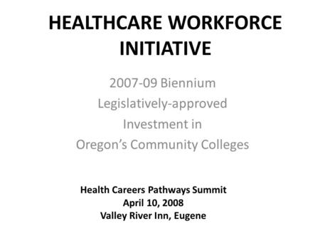 HEALTHCARE WORKFORCE INITIATIVE 2007-09 Biennium Legislatively-approved Investment in Oregon's Community Colleges Health Careers Pathways Summit April.