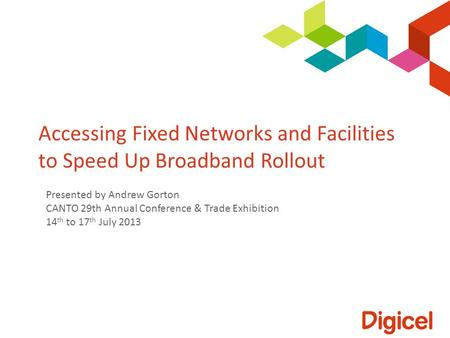 Accessing Fixed Networks and Facilities to Speed Up Broadband Rollout Presented by Andrew Gorton CANTO 29th Annual Conference & Trade Exhibition 14 th.