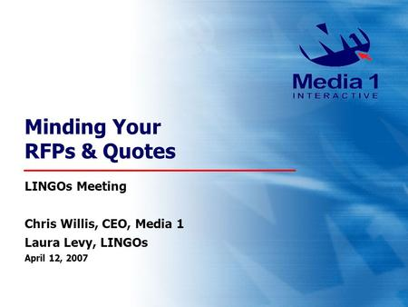 Minding Your RFPs & Quotes LINGOs Meeting Chris Willis, CEO, Media 1 Laura Levy, LINGOs April 12, 2007.