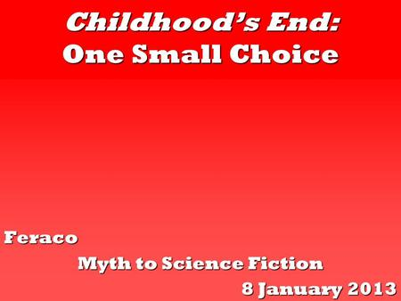 Childhood's End: One Small Choice Feraco Myth to Science Fiction 8 January 2013.