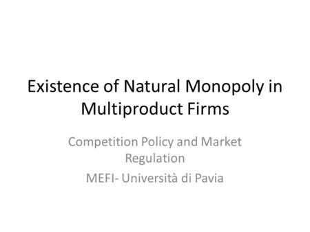 Existence of Natural Monopoly in Multiproduct Firms Competition Policy and Market Regulation MEFI- Università di Pavia.