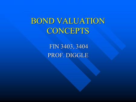 BOND VALUATION CONCEPTS FIN 3403, 3404 FIN 3403, 3404 PROF. DIGGLE.