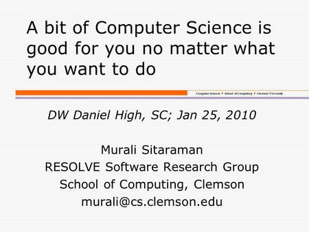 Computer Science School of Computing Clemson University A bit of Computer Science is good for you no matter what you want to do DW Daniel High, SC; Jan.