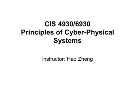 CIS 4930/6930 Principles of Cyber-Physical Systems Instructor: Hao Zheng.
