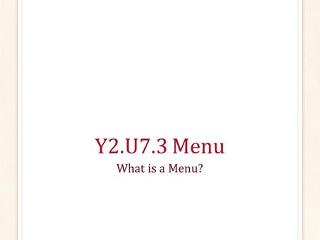 Y2.U7.3 Menu What is a Menu?.