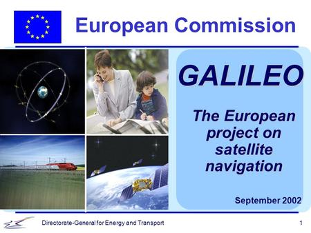 Directorate-General for Energy and Transport1 European Commission GALILEO September 2002 The European project on satellite navigation.
