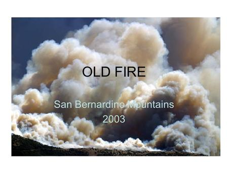OLD FIRE San Bernardino Mountains 2003. DISCLAIMER This slide show presentation has been prepared and organized by Bob Bernier. I did not take the photos,