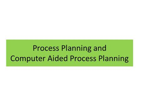 Process Planning and Computer Aided Process Planning