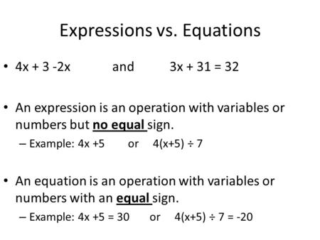 Expressions vs. Equations 4x + 3 -2x and 3x + 31 = 32 An expression is an operation with variables or numbers but no equal sign. – Example: 4x +5 or 4(x+5)