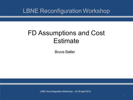 LBNE Reconfiguration Workshop – 25-26 April 2012 FD Assumptions and Cost Estimate 1 Bruce Baller.
