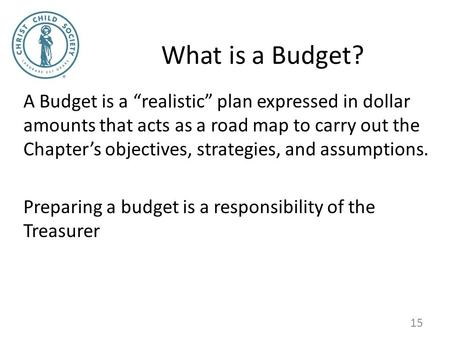 "What is a Budget? A Budget is a ""realistic"" plan expressed in dollar amounts that acts as a road map to carry out the Chapter's objectives, strategies,"